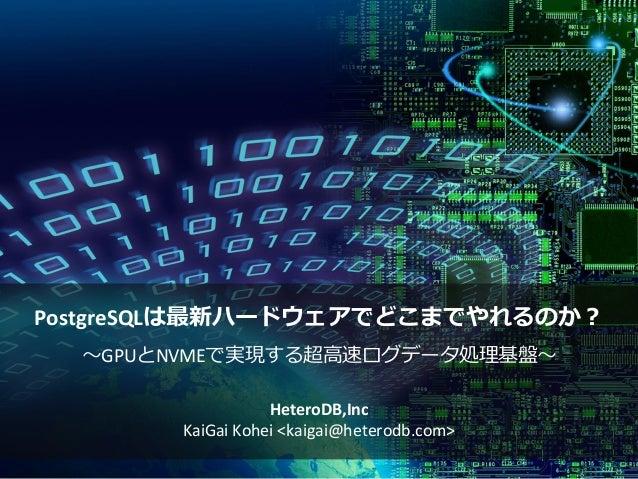 PostgreSQLは最新ハードウェアでどこまでやれるのか? ~GPUとNVMEで実現する超高速ログデータ処理基盤~ HeteroDB,Inc KaiGai Kohei <kaigai@heterodb.com>