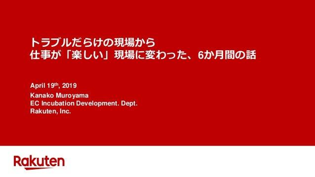 トラブルだらけの現場から 仕事が「楽しい」現場に変わった、6か月間の話 April 19th, 2019 Kanako Muroyama EC Incubation Development. Dept. Rakuten, Inc.
