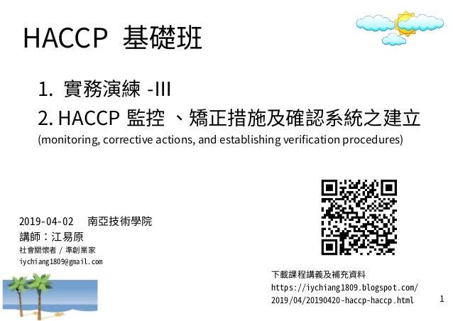 1 HACCP 基礎班 1. 實務演練 -Ⅲ 2. HACCP 監控 、矯正措施及確認系統之建立 (monitoring, corrective actions, and establishing verification procedures...