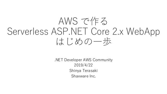 AWS で作る Serverless ASP.NET Core 2.x WebApp はじめの一歩 .NET Developer AWS Community 2019/4/22 Shinya Terasaki Shaxware Inc.