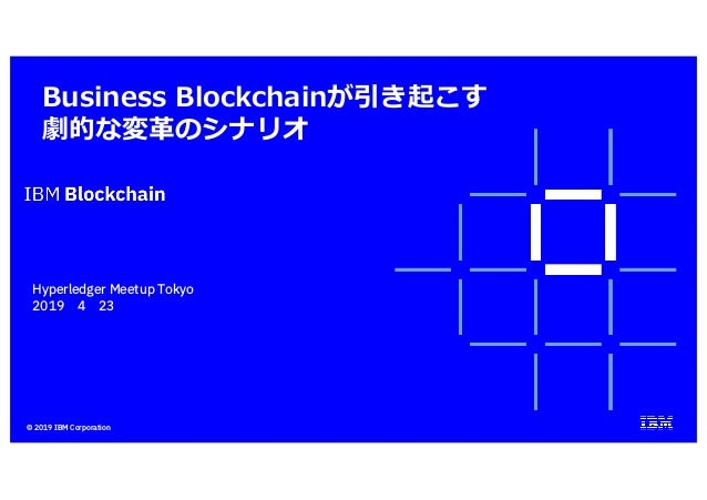 © 2019 IBM Corporation Business Blockchainが引き起こす 劇的な変⾰のシナリオ 討議用資料 Hyperledger Meetup Tokyo 2019年4月23日(火) 日本アイ・ビー・エム株式会社 グロ...