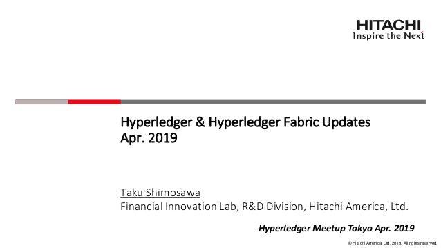 © Hitachi America, Ltd. 2019. All rights reserved. Hyperledger & Hyperledger Fabric Updates Apr. 2019 Taku Shimosawa Finan...