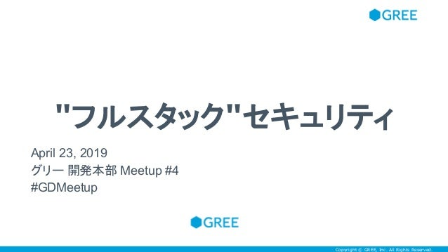 """Copyright © GREE, Inc. All Rights Reserved.Copyright © GREE, Inc. All Rights Reserved. """"フルスタック""""セキュリティ April 23, 2019 グリー 開..."""