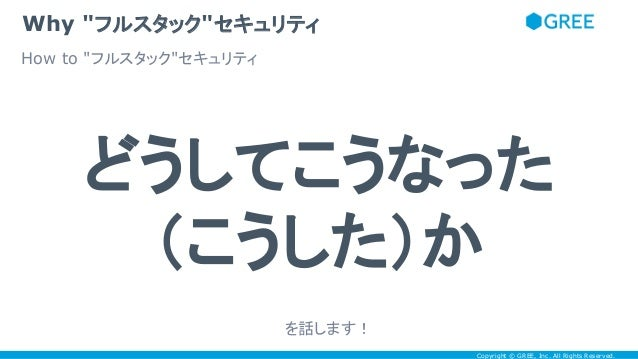 """Copyright © GREE, Inc. All Rights Reserved. Why """"フルスタック""""セキュリティ どうしてこうなった (こうした)か How to """"フルスタック""""セキュリティ を話します!"""