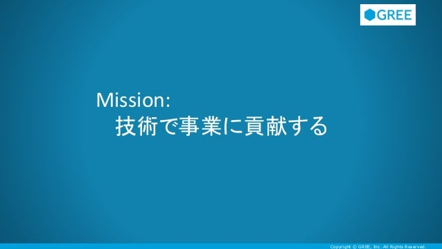 Copyright © GREE, Inc. All Rights Reserved. Mission: 技術で事業に貢献する