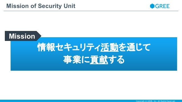 Copyright © GREE, Inc. All Rights Reserved. Mission of Security Unit 情報セキュリティ活動を通じて 事業に貢献する Mission