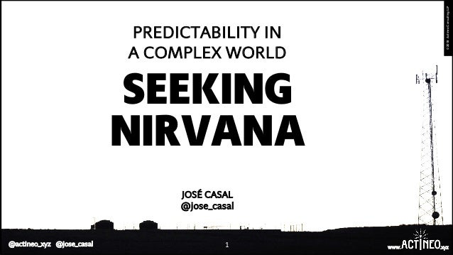 1 www. .xyz ©2018ActineoConsultingLLP @actineo_xyz @jose_casal SEEKING PREDICTABILITY IN A COMPLEX WORLD NIRVANA JOSÉ CASA...