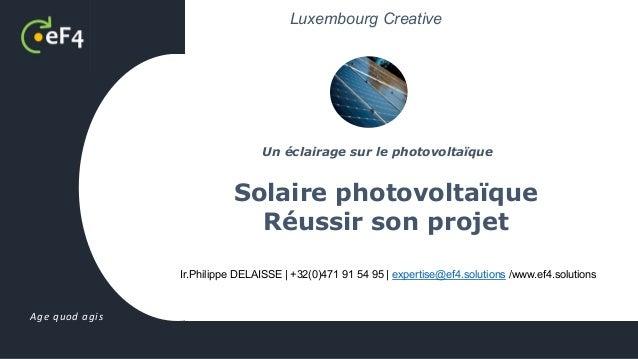 Age quod agis Ir.Philippe DELAISSE | +32(0)471 91 54 95 | expertise@ef4.solutions /www.ef4.solutions Solaire photovoltaïqu...