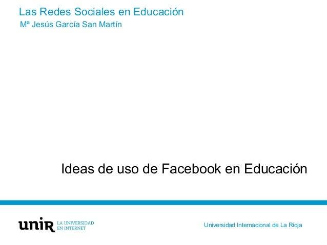 Las Redes Sociales en Educación Ideas de uso de Facebook en Educación Mª Jesús García San Martín Universidad Internacional...
