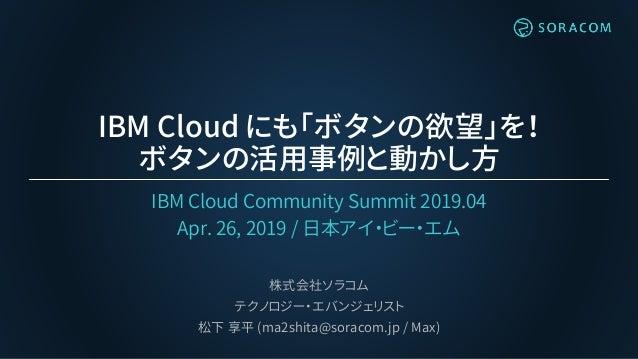 IBM Cloud にも「ボタンの欲望」を! ボタンの活用事例と動かし方 IBM Cloud Community Summit 2019.04 Apr. 26, 2019 / 日本アイ・ビー・エム 株式会社ソラコム テクノロジー・エバンジェリス...