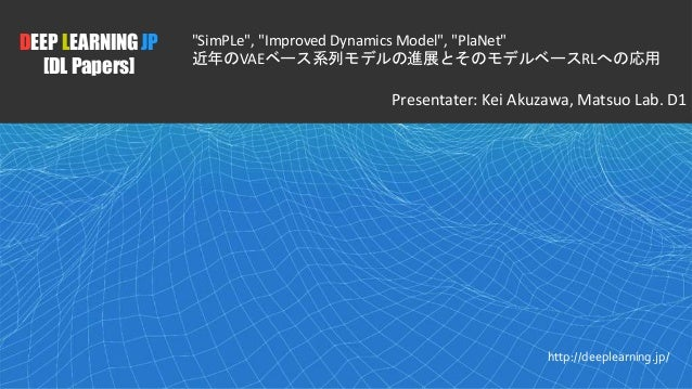 "1 DEEP LEARNING JP [DL Papers] http://deeplearning.jp/ ""SimPLe"", ""Improved Dynamics Model"", ""PlaNet"" 近年のVAEベース系列モデルの進展とそのモ..."