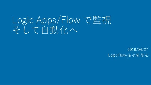 Logic Apps/Flow で監視 そして自動化へ 2019/04/27 LogicFlow-ja 小尾 智之