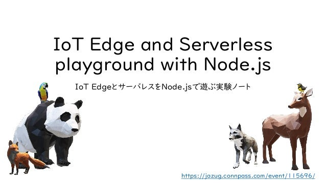 IoT Edge and Serverless playground with Node.js IoT EdgeとサーバレスをNode.jsで遊ぶ実験ノート https://jazug.connpass.com/event/115696/