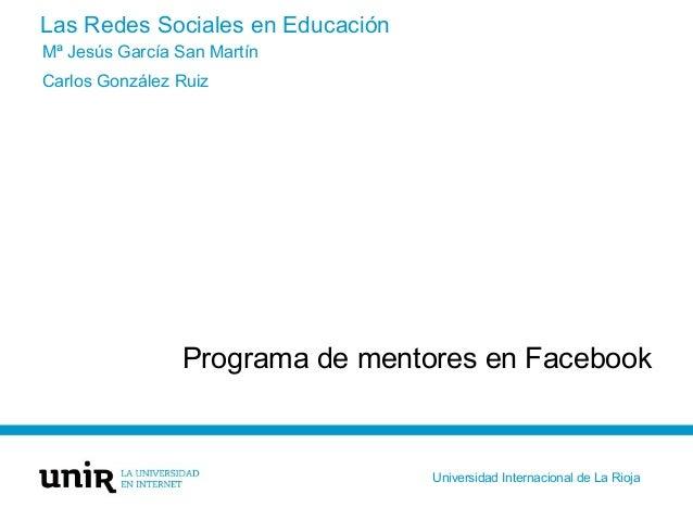 Las Redes Sociales en Educación Programa de mentores en Facebook Mª Jesús García San Martín Carlos González Ruiz Universid...