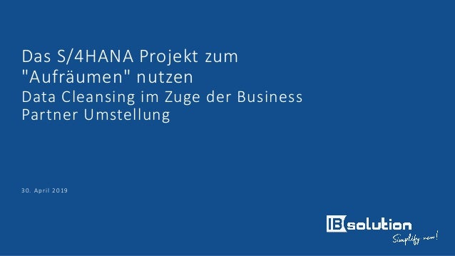 """Das S/4HANA Projekt zum """"Aufräumen"""" nutzen Data Cleansing im Zuge der Business Partner Umstellung 30. April 2019"""