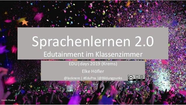 Sprachenlernen 2.0 Edutainment im Klassenzimmer EDU|days 2019 (Krems) Elke H�fler @lacknere | #EduPnx |@Bildungpunks Wenn ...