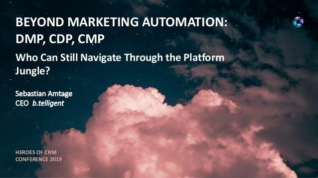 BEYOND MARKETING AUTOMATION: DMP, CDP, CMP Who Can Still Navigate Through the Platform Jungle? Sebastian Amtage CEO b.tell...