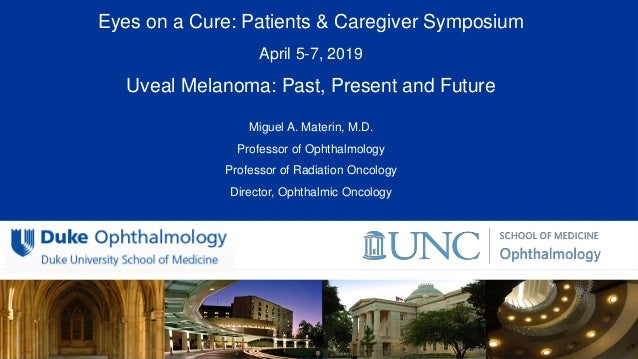 All Rights Reserved, Duke Medicine 2007 Eyes on a Cure: Patients & Caregiver Symposium April 5-7, 2019 Uveal Melanoma: Pas...