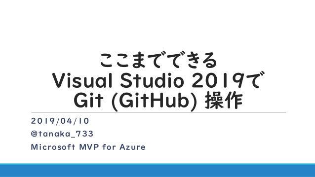 ここまでできる Visual Studio 2019で Git (GitHub) 操作 2019/04/10 @tanaka_733 Microsoft MVP for Azure