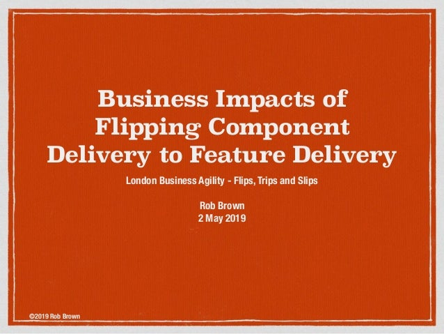 ©2019 Rob Brown Business Impacts of Flipping Component Delivery to Feature Delivery London Business Agility - Flips, Trips...