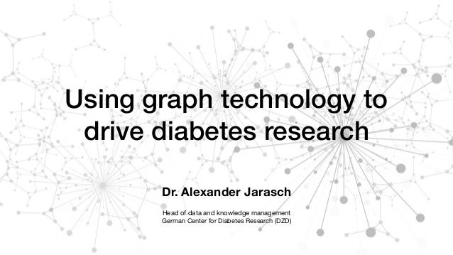 Using graph technology to drive diabetes research Dr. Alexander Jarasch