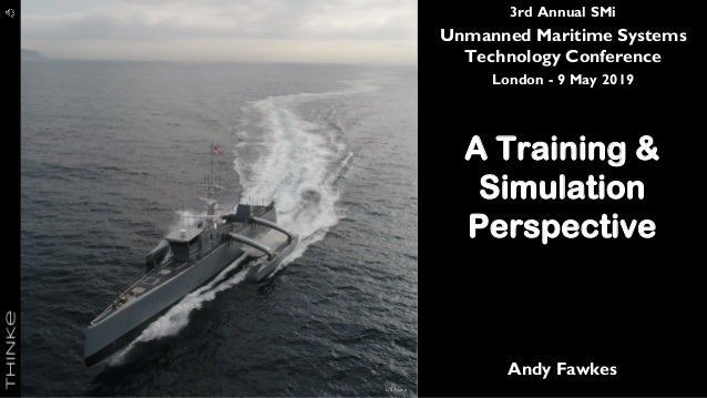 3rd Annual SMi Unmanned Maritime Systems Technology Conference London - 9 May 2019 A Training & Simulation Perspective And...