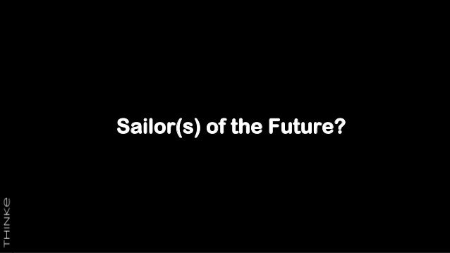 Sailors of the Future? • Who will they be? • What will they do? • Where will they be? • How will they train? • Will we nee...