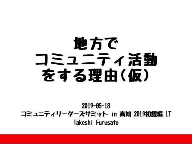 2019-05-18 コミュニティリーダーズサミットin⾼知2019初鰹編LT TakeshiFurusato 地⽅で コミュニティ活動 をする理由(仮)