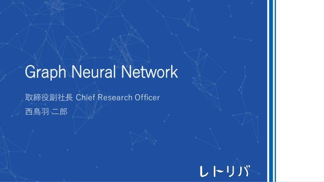 Graph Neural Network 取締役副社長 Chief Research Officer 西鳥羽 二郎