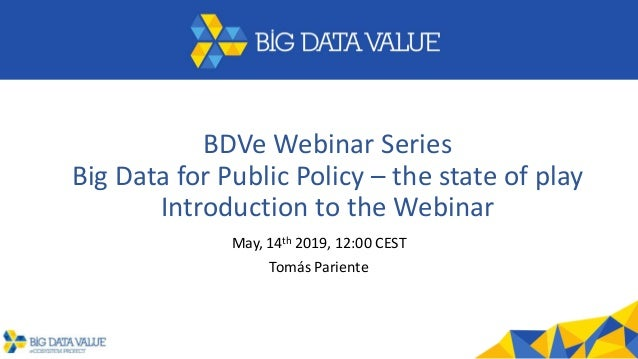 BDVe Webinar Series Big Data for Public Policy – the state of play Introduction to the Webinar May, 14th 2019, 12:00 CEST ...