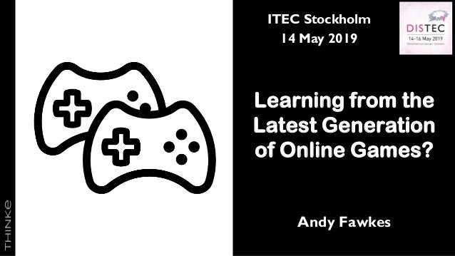 ITEC Stockholm 14 May 2019 Learning from the Latest Generation of Online Games? Andy Fawkes