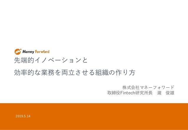 先端的イノベーションと 効率的な業務を両立させる組織の作り方 2019.5.14 株式会社マネーフォワード 取締役Fintech研究所長 瀧 俊雄