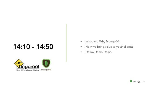 14:10 - 14:50 • What and Why MongoDB • How we bring value to you(r clients) • Demo Demo Demo