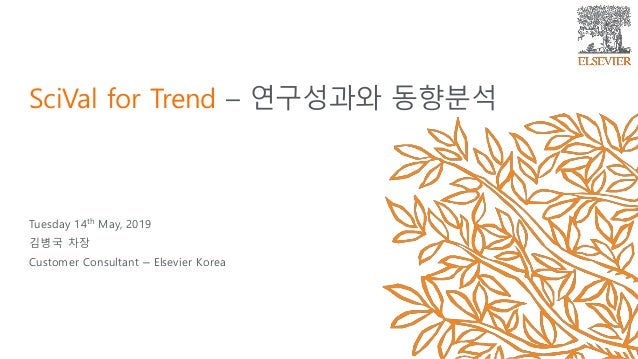 Tuesday 14th May, 2019 김병국 차장 Customer Consultant – Elsevier Korea SciVal for Trend – 연구성과와 동향분석