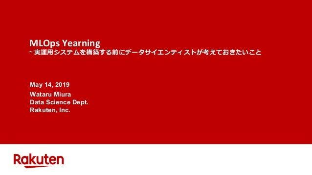 MLOps Yearning ~ 実運⽤システムを構築する前にデータサイエンティストが考えておきたいこと May 14, 2019 Wataru Miura Data Science Dept. Rakuten, Inc.