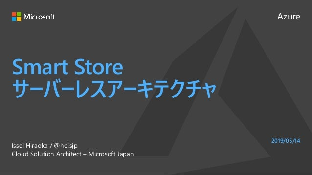 Azure Smart Store サーバーレスアーキテクチャ Issei Hiraoka / @hoisjp Cloud Solution Architect – Microsoft Japan 2019/05/14
