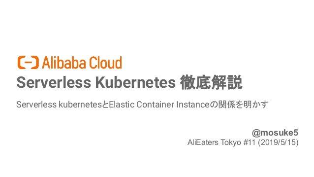 Serverless Kubernetes 徹底解説 Serverless kubernetesとElastic Container Instanceの関係を明かす 1 @mosuke5 AliEaters Tokyo #11 (2019/5/...