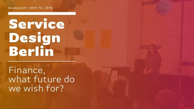 Service Design Berlin G o o d p a t c h / M AY 1 5 , 2 0 1 9 Finance, what future do we wish for?