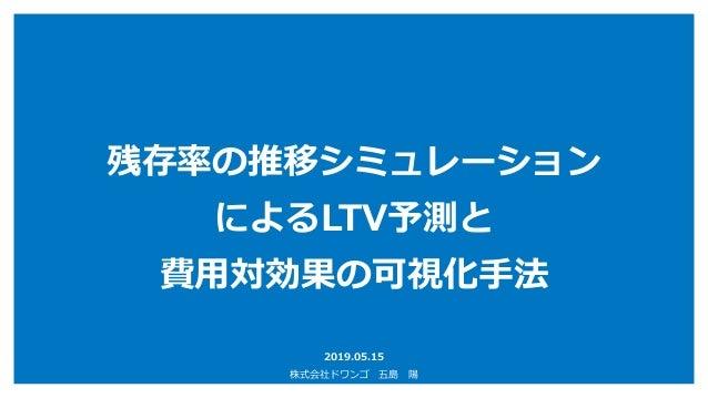残存率の推移シミュレーション によるLTV予測と 費用対効果の可視化手法 2019.05.15 株式会社ドワンゴ 五島 陽