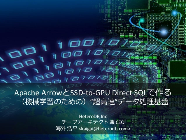 "Apache ArrowとSSD-to-GPU Direct SQLで作る (機械学習のための)""超高速""データ処理基盤 HeteroDB,Inc チーフアーキテクト 兼 CEO 海外 浩平 <kaigai@heterodb.com>"