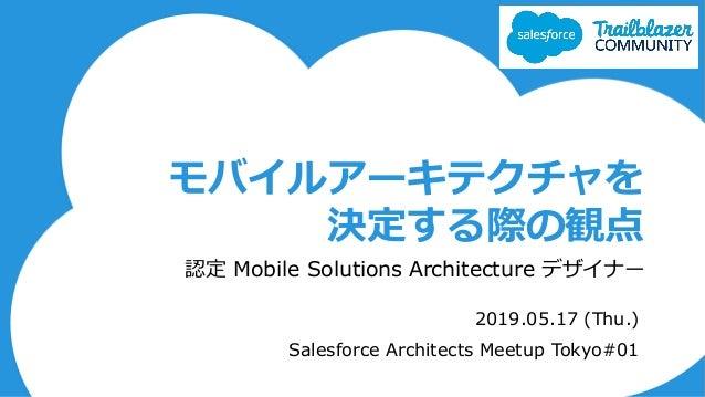 モバイルアーキテクチャを 決定する際の観点 認定 Mobile Solutions Architecture デザイナー 2019.05.17 (Thu.) Salesforce Architects Meetup Tokyo#01