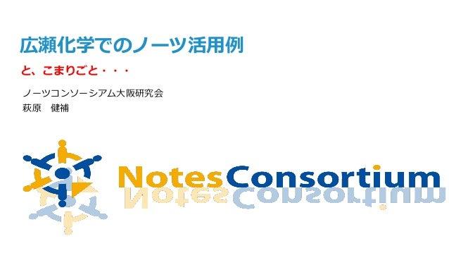 広瀬化学でのノーツ活用例 と、こまりごと・・・ ノーツコンソーシアム大阪研究会 萩原 健補