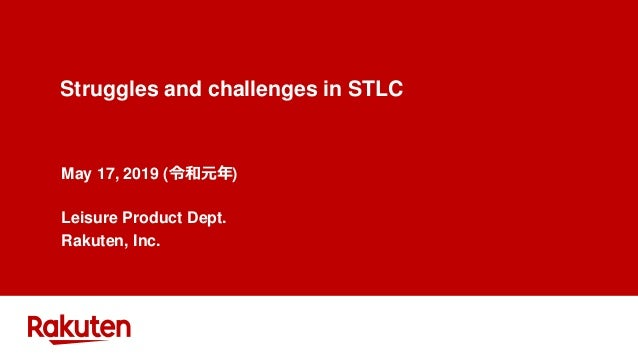 Struggles and challenges in STLC May 17, 2019 (令和元年) Leisure Product Dept. Rakuten, Inc.
