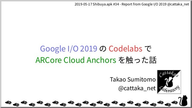 2019-05-17 Shibuya.apk #34 - Report from Google I/O 2019 @cattaka_net Google I/O 2019 の Codelabs で ARCore Cloud Anchors を触...