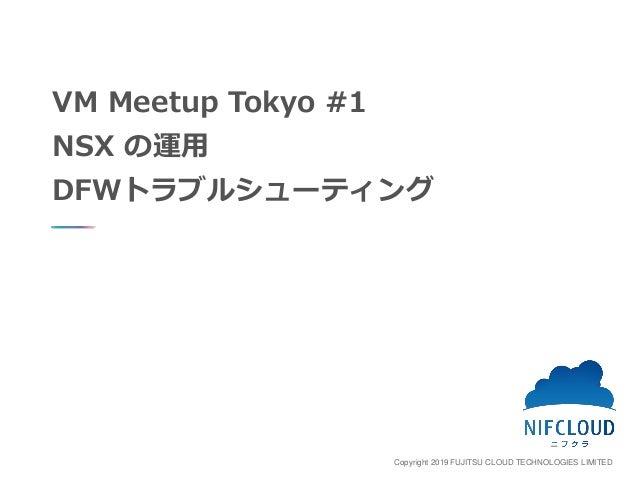 Copyright 2019 FUJITSU CLOUD TECHNOLOGIES LIMITED VM Meetup Tokyo #1 NSX の運用 DFWトラブルシューティング