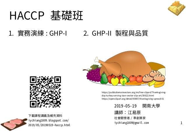 1 HACCP 基礎班 1. 實務演練 : GHP-I 2. GHP-II 製程與品質 下載課程講義及補充資料 iychiang1809.blogspot.com/ 2019/05/20190519-haccp.html 2019-05-19 ...