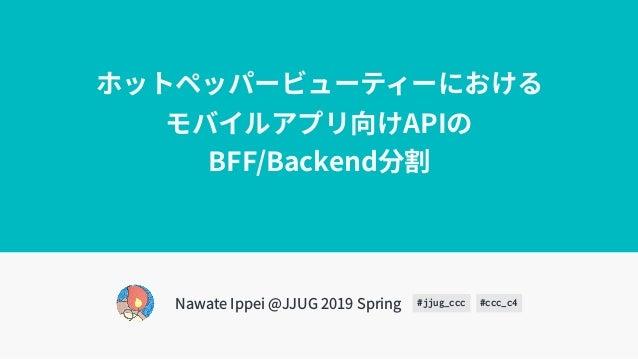 ホットペッパービューティーにおける モバイルアプリ向けAPIの BFF/Backend分割 Nawate Ippei @JJUG 2019 Spring #jjug_ccc #ccc_c4