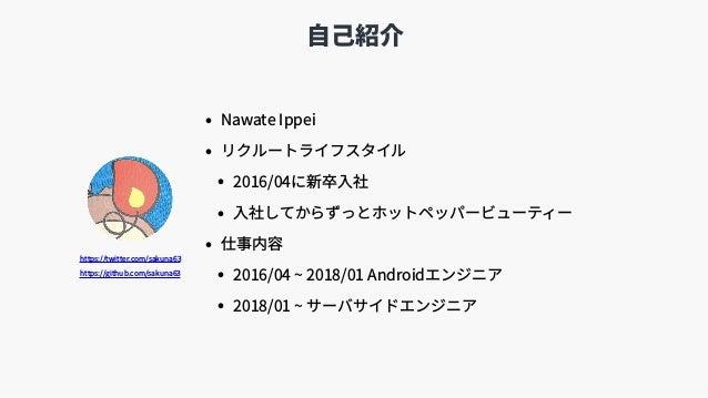 ⾃⼰紹介 • Nawate Ippei • リクルートライフスタイル • 2016/04に新卒⼊社 • ⼊社してからずっとホットペッパービューティー • 仕事内容 • 2016/04 ~ 2018/01 Androidエンジニア • 2018/...