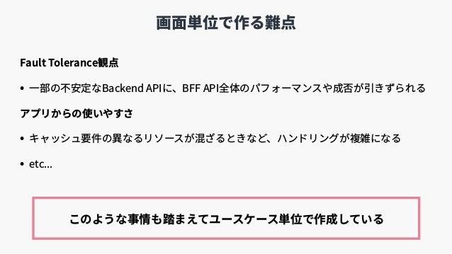 画⾯単位で作る難点 Fault Tolerance観点 • ⼀部の不安定なBackend APIに、BFF API全体のパフォーマンスや成否が引きずられる アプリからの使いやすさ • キャッシュ要件の異なるリソースが混ざるときなど、ハンドリング...