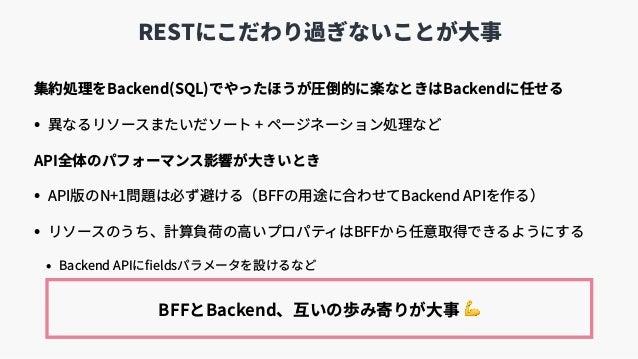 RESTにこだわり過ぎないことが⼤事 集約処理をBackend(SQL)でやったほうが圧倒的に楽なときはBackendに任せる • 異なるリソースまたいだソート + ページネーション処理など API全体のパフォーマンス影響が⼤きいとき • AP...